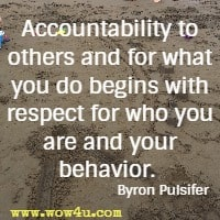 Accountability to others and for what you do begins with respect for who you are and your behavior.  Byron Pulsifer