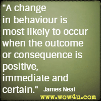 A change in behaviour is most likely to occur when the outcome or consequence is positive, immediate and certain. James Neal
