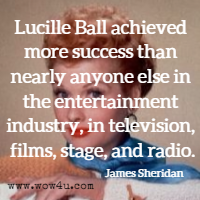 Lucille Ball achieved more success than nearly anyone else in the entertainment industry, in television, films, stage, and radio. James Sheridan