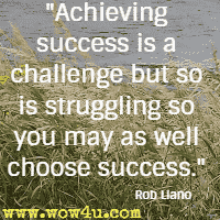 Achieving success is a challenge but so is struggling so you may as well choose success. Rob Liano