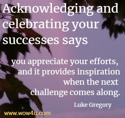 Acknowledging and celebrating your successes says you appreciate your efforts, and it provides inspiration when the next challenge comes along.  Luke Gregory
