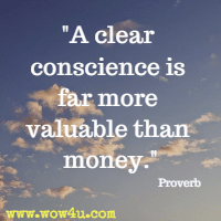 A clear conscience is far more valuable than money. Proverb