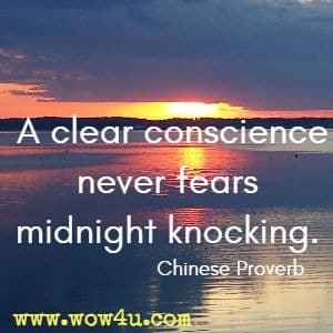 A clear conscience never fears midnight knocking. Chinese Proverb