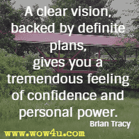 A clear vision, backed by definite plans, gives you a tremendous feeling of confidence and personal power. Brian Tracy