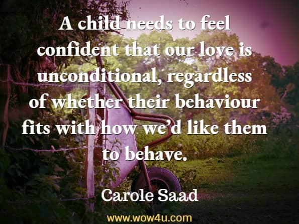 A child needs to feel confident that our love is unconditional, regardless of whether their behaviour fits with how we'd like them to behave. Carole Saad, Kids Don't Come With a Manual