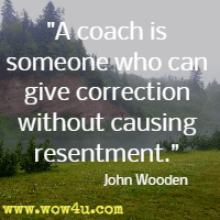 A coach is someone who can give correction without causing resentment. John Wooden
