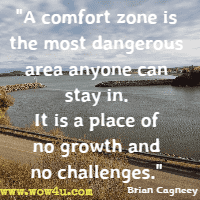 A comfort zone is the most dangerous area anyone can stay in. It is a place of no growth and no challenges. Brian Cagneey
