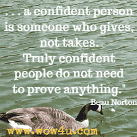 . . .a confident person is someone who gives, not takes. Truly confident people do not need to prove anything. Beau Norton