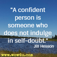 A confident person is someone who does not indulge in self-doubt. Jill Hesson