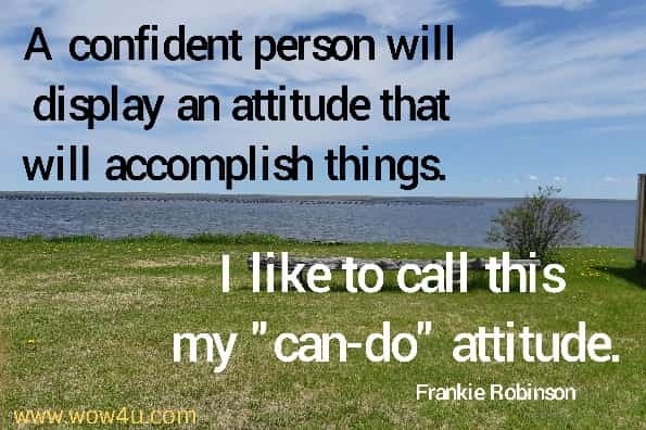A confident person will display an attitude that will accomplish things.  I like to call this my can-do attitude. Frankie Robinson