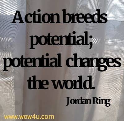 Action breeds potential; potential changes the world. Jordan Ring