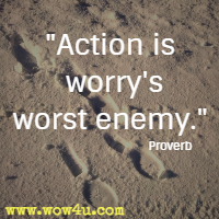 Action is worry's worst enemy. Proverb