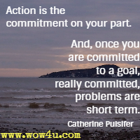Action is the commitment on your part. And, once you are committed to a goal, really committed, problems are short term. Catherine Pulsifer