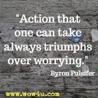 Action that one can take always triumphs over worrying. Byron Pulsifer