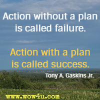 Action without a plan is called failure. Action with a plan is called success. Tony A. Gaskins Jr.