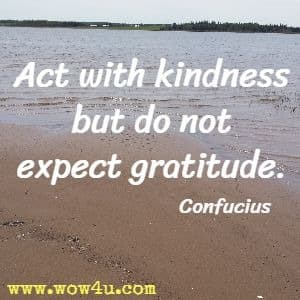 Act with kindness but do not expect gratitude. Confucius
