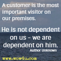 A customer is the most important visitor on our premises. He is not dependent on us - we are dependent on him. Author Unknown