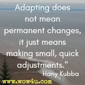 Adapting does not mean permanent changes, it just means making small, quick adjustments. Hany Kubb