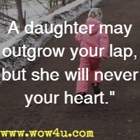 A daughter may outgrow your lap, but she will never your heart.
