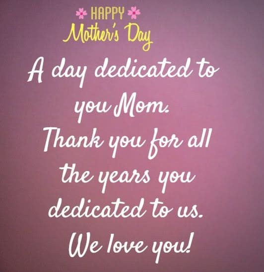 Happy Mother's Day  A day dedicated to you Mom. Thank you for all the years you   dedicated to us.  We love you!