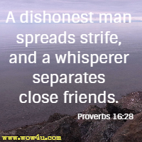 A dishonest man spreads strife, and a whisperer separates close friends. Proverbs 16:28