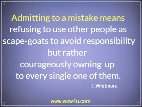 Admitting to a mistake means refusing to use other people as  scape-goats to avoid responsibility but rather  courageously owning up to every single one of them.   T. Whitmore