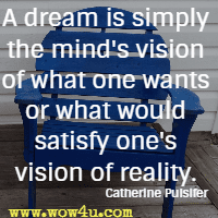 A dream is simply the mind's vision of what one wants or what would satisfy one's vision of reality. Catherine Pulsifer
