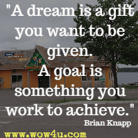 A dream is a gift you want to be given. A goal is something you work to achieve. Brian Knapp