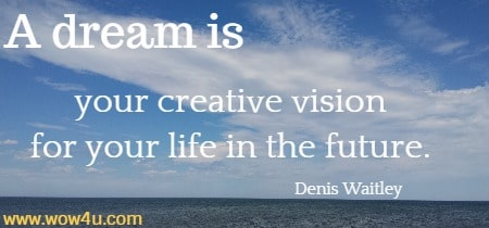A dream is your creative vision for your life in the future.   Denis Waitley