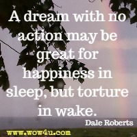A dream with no action may be great for happiness in sleep, but torture in wake. Dale Roberts