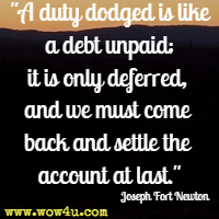 A duty dodged is like a debt unpaid; it is only deferred, and we must come back and settle the account at last. Joseph Fort Newton