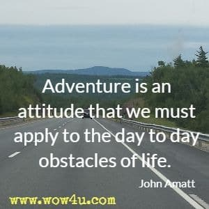 Adventure is an attitude that we must apply to the day to day obstacles of life. John Amatt