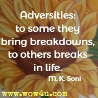 Adversities: to some they bring breakdowns, to others breaks in life. M. K. Soni