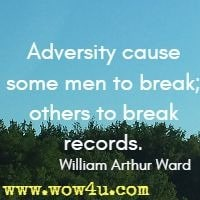 Adversity cause some men to break; others to break records.  William Arthur Ward