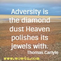 Adversity is the diamond dust Heaven polishes its jewels with. Thomas Carlyle