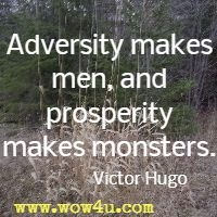Adversity makes men, and prosperity makes monsters. Victor Hugo