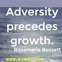 Adversity precedes growth.  Rosemarie Rossett