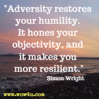 Adversity restores your humility. It hones your objectivity, and it makes you more resilient. Simon WrightHapp