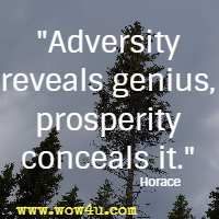 Adversity reveals genius, prosperity conceals it. Horace