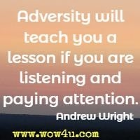Adversity will teach you a lesson if you are listening and paying attention. Andrew Wright
