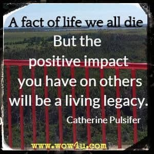 A fact of life we all die. But the positive impact you have on others will be a living legacy. Catherine Pulsifer