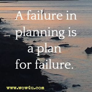 A failure in planning is a plan for failure.