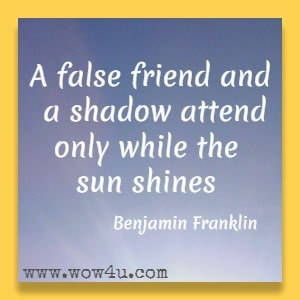 A false friend and a shadow attend only while the sun shines. Benjamin Franklin