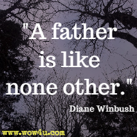 A father is like none other. Diane Winbush