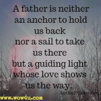 A father is neither an anchor to hold us back nor a sail to take us there but a guiding light whose love shows us the way. Author Unknown