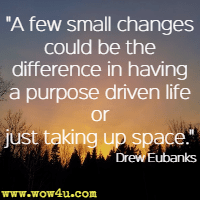 A few small changes could be the difference in having a purpose driven life or just taking up space. Drew Eubanks