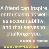 A friend can inspire enthusiasm as well as accountability, and that serves to challenge you. Deanna Cosso; Romuald Andrade