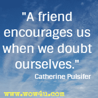 A friend encourages us when we doubt ourselves. Catherine Pulsifer