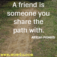 A friend is someone you share the path with. African Proverb