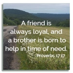 A friend is always loyal, and a brother is born to help in time of need. Proverbs 17:17